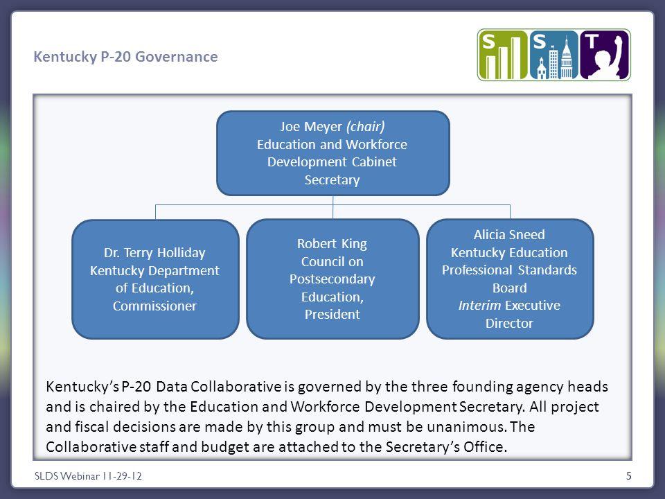 5 Kentucky P-20 Governance SLDS Webinar 11-29-125 Joe Meyer (chair) Education and Workforce Development Cabinet Secretary Dr.