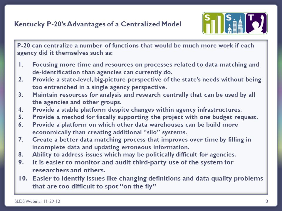 8 Kentucky P-20's Advantages of a Centralized Model SLDS Webinar 11-29-12 P-20 can centralize a number of functions that would be much more work if each agency did it themselves such as: 1.Focusing more time and resources on processes related to data matching and de-identification than agencies can currently do.