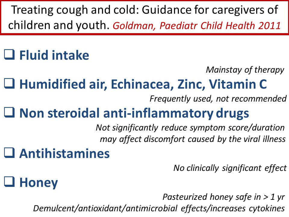 Treating cough and cold: Guidance for caregivers of children and youth. Goldman, Paediatr Child Health 2011  Fluid intake Mainstay of therapy  Humid
