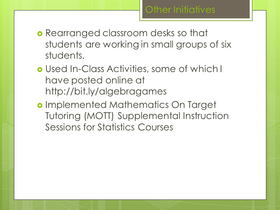 Other Initiatives  Required use of TI-84 with Updated Operating System  Used 'StatViz' app on the iPad to help students visualize statistics  Encouraged students to do homework online and to only buy the eBook.