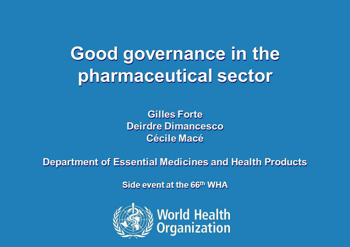 12 Good Governance in the pharmaceutical sector, WHA side event 20 May 2013 Implementation of National GGM Programme 1.Increase of information publicly available (regulations, laws, procedures, inspection reports, procurement contracts and tenders, web-based platforms with procurement prices…) 2.Revision of policies and procedures; Operational guidelines developed; Appeal mechanisms put in place 3.Adoption of codes of conduct for people working in the pharmaceutical sector; Development and adoption of policies on conflicts of interest 4.Clarification of TORs and selection criteria for various committees 5.GGM fully institutionalized, funded by government budget and part of the anti-corruption national plan 6.Regular training sessions on ethical leadership and Good Governance at national and regional level 7.GGM included in the curricula of pharmacy students PHASE II PHASE I PHASE III GGM integrated in MoH plan