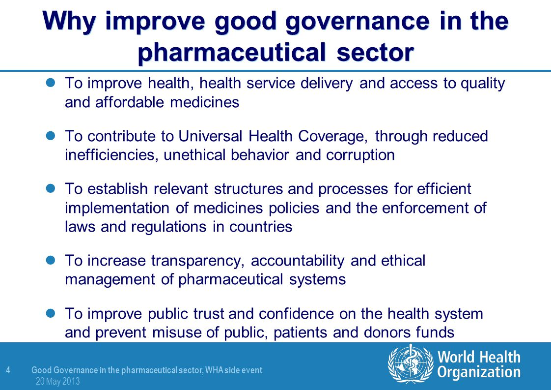 5 Good Governance in the pharmaceutical sector, WHA side event 20 May 2013 Common elements of governance relevant to the pharmaceutical sector Transparency Accountability Participation Consensus Ethics Efficiency Information Rule of law Regulation Leadership Equity Efficacy Policy formulation & planning