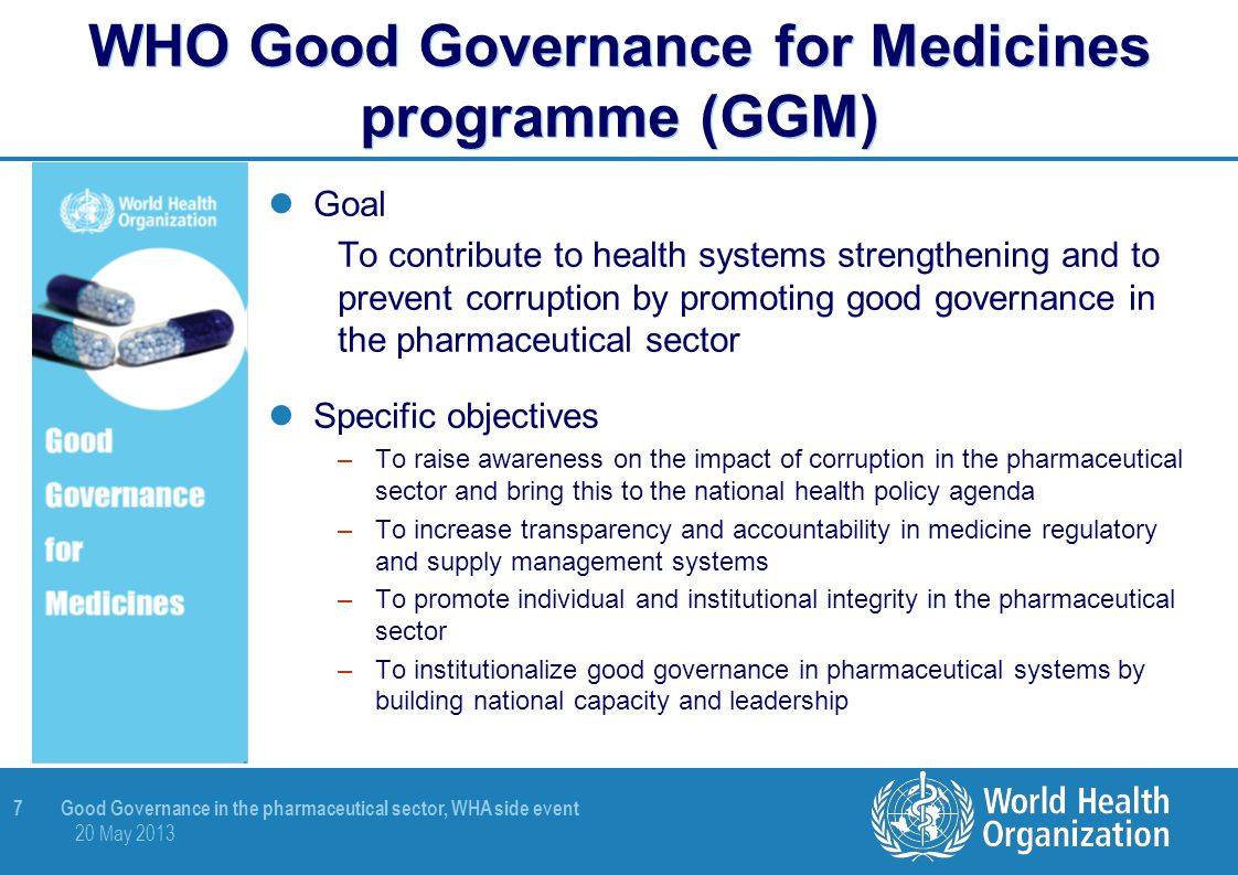 8 Good Governance in the pharmaceutical sector, WHA side event 20 May 2013 Good Governance for Medicines programme: a model process PHASE II Development national GGM framework PHASE III Implementation national GGM programme PHASE I National transparency assessment Clearance MOH GGM framework officially adopted Assessment report GGM integrated in MoH plan