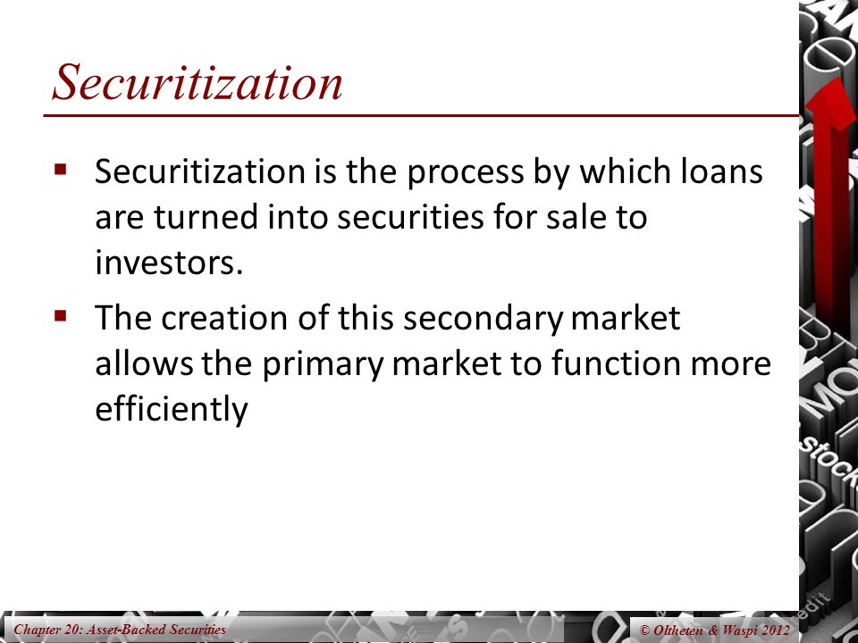 Chapter 20: Asset-Backed Securities © Oltheten & Waspi 2012 Securitization  Securitization is the process by which loans are turned into securities for sale to investors.