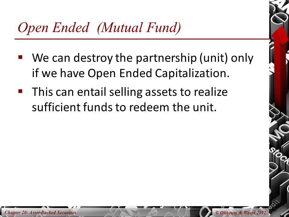 Chapter 20: Asset-Backed Securities © Oltheten & Waspi 2012 Open Ended (Mutual Fund)  We can destroy the partnership (unit) only if we have Open Ended Capitalization.