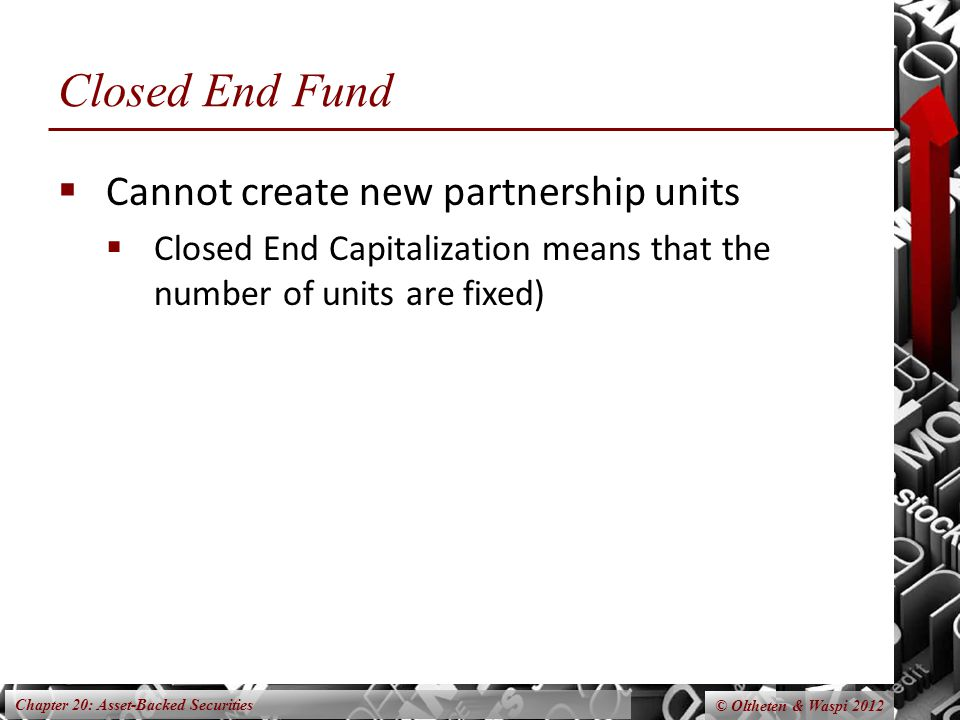 Chapter 20: Asset-Backed Securities © Oltheten & Waspi 2012 Closed End Fund  Cannot create new partnership units  Closed End Capitalization means th