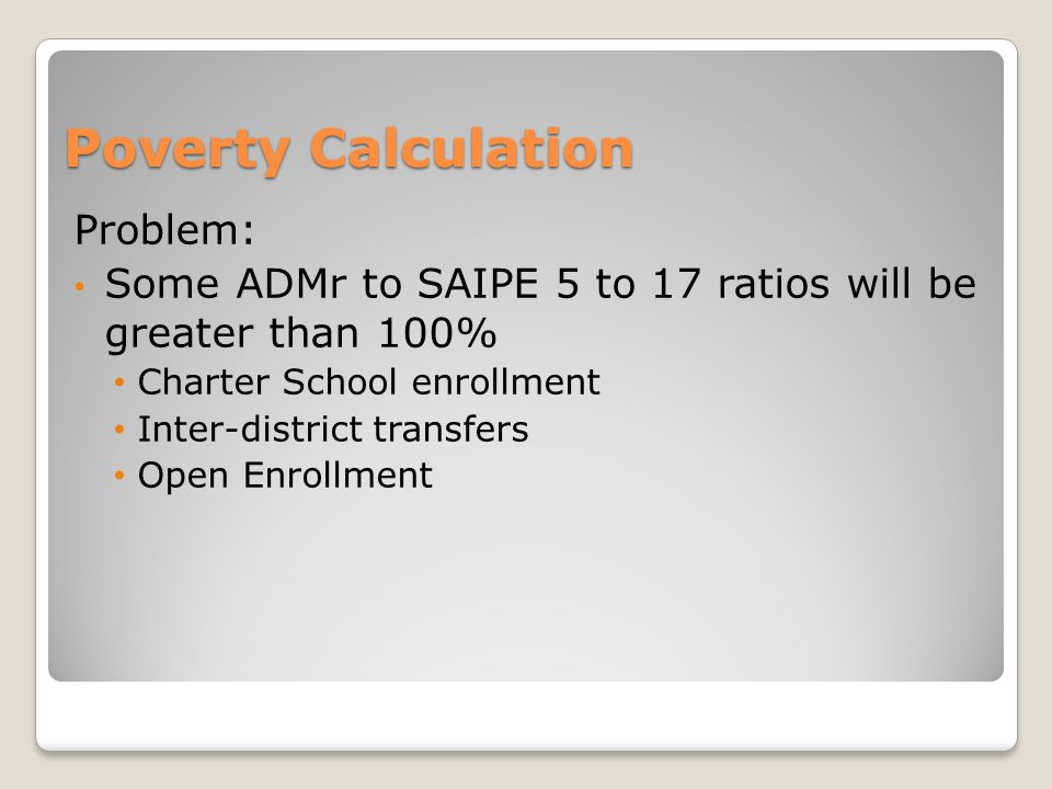 Problem: Some ADMr to SAIPE 5 to 17 ratios will be greater than 100% Charter School enrollment Inter-district transfers Open Enrollment