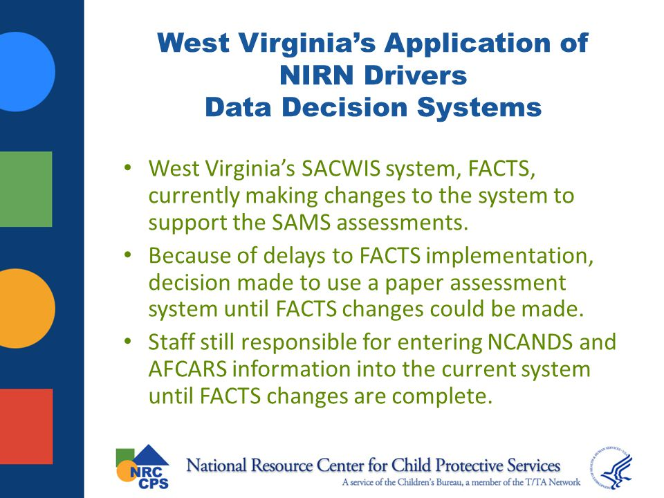 West Virginia's Application of NIRN Drivers Data Decision Systems West Virginia's SACWIS system, FACTS, currently making changes to the system to supp