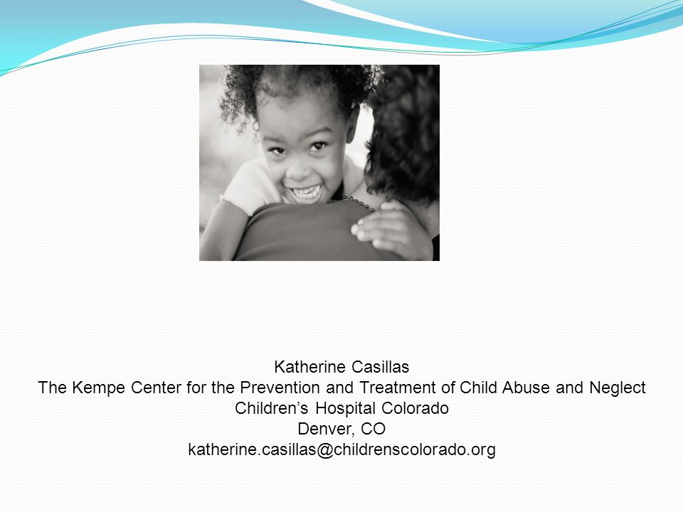 Katherine Casillas The Kempe Center for the Prevention and Treatment of Child Abuse and Neglect Children's Hospital Colorado Denver, CO katherine.casi