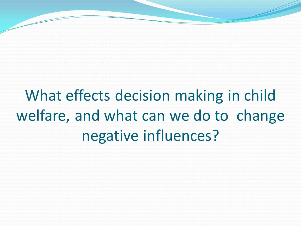 What effects decision making in child welfare, and what can we do to change negative influences?