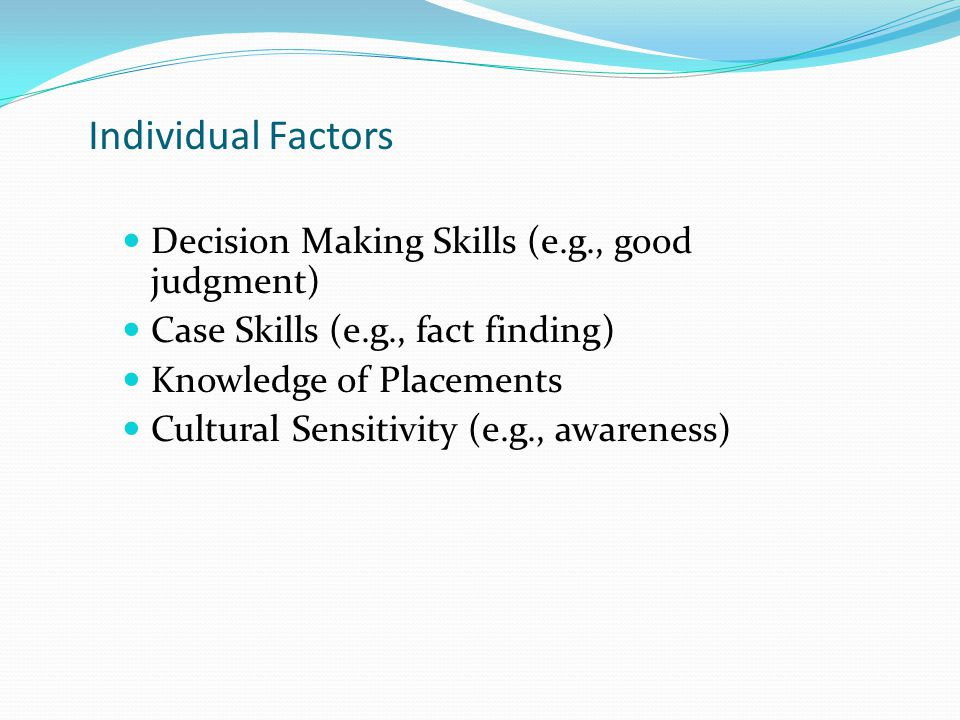 Individual Factors Decision Making Skills (e.g., good judgment) Case Skills (e.g., fact finding) Knowledge of Placements Cultural Sensitivity (e.g., a