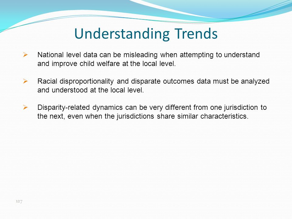 Understanding Trends  National level data can be misleading when attempting to understand and improve child welfare at the local level.  Racial disp