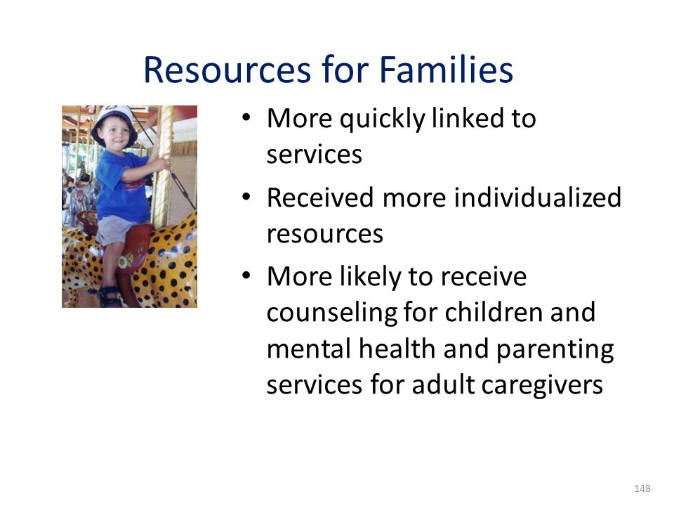 More quickly linked to services Received more individualized resources More likely to receive counseling for children and mental health and parenting