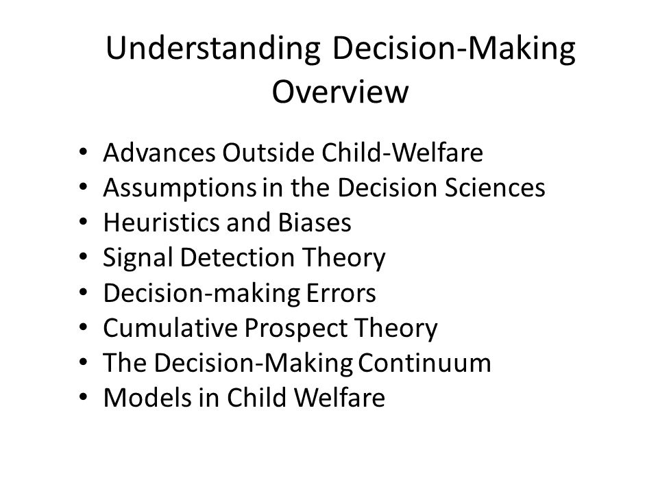 Understanding Decision-Making Overview Advances Outside Child-Welfare Assumptions in the Decision Sciences Heuristics and Biases Signal Detection Theo