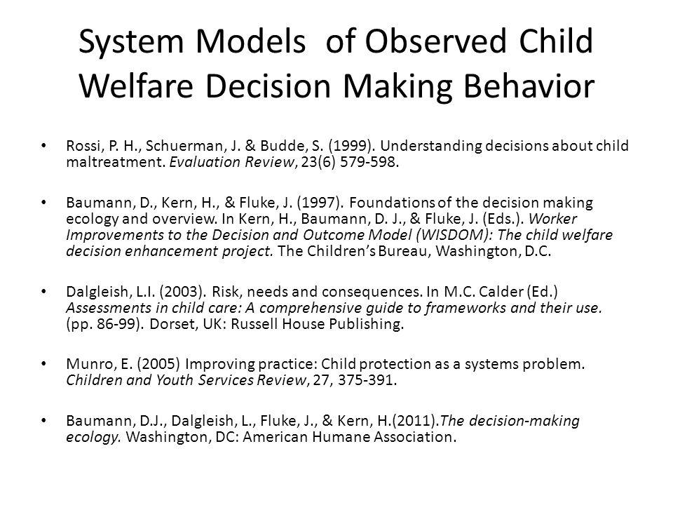 System Models of Observed Child Welfare Decision Making Behavior Rossi, P. H., Schuerman, J. & Budde, S. (1999). Understanding decisions about child m