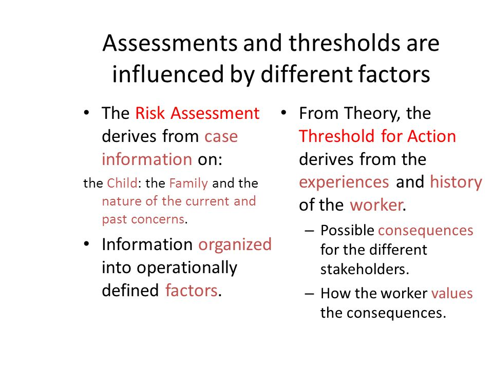 Assessments and thresholds are influenced by different factors The Risk Assessment derives from case information on: the Child: the Family and the nat