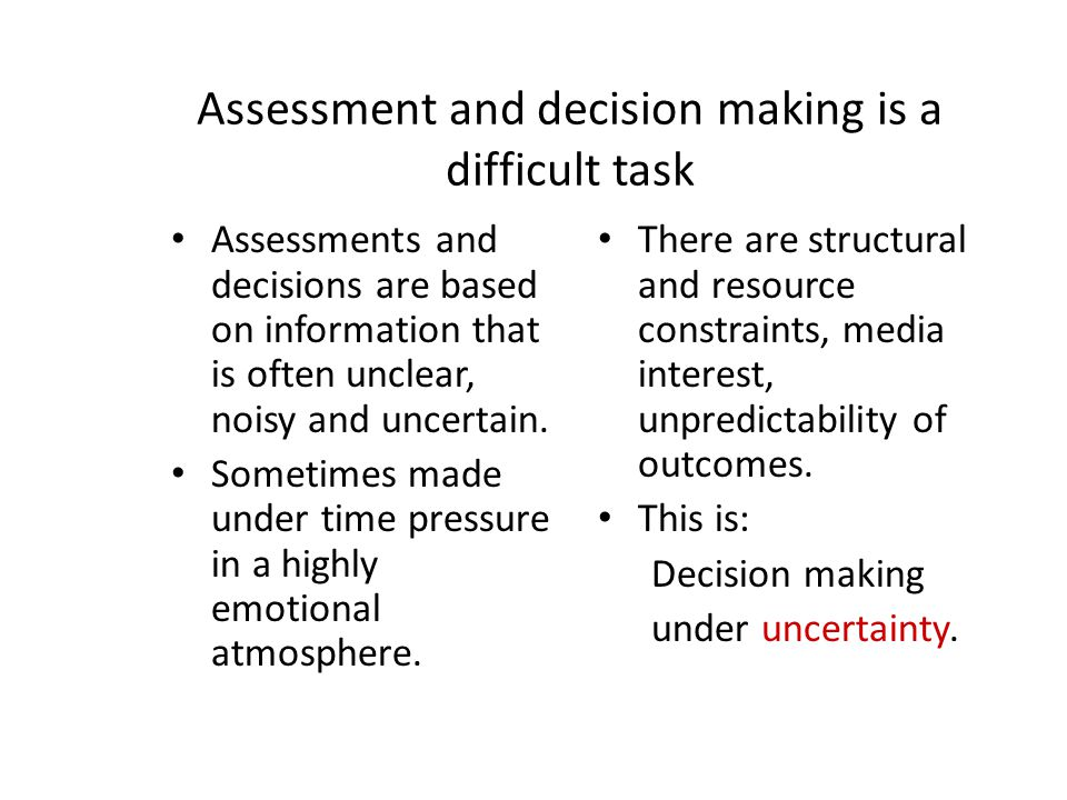Assessment and decision making is a difficult task Assessments and decisions are based on information that is often unclear, noisy and uncertain. Some