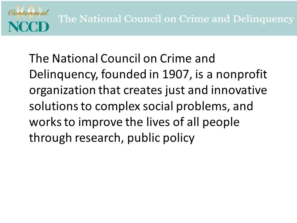 The National Council on Crime and Delinquency, founded in 1907, is a nonprofit organization that creates just and innovative solutions to complex soci