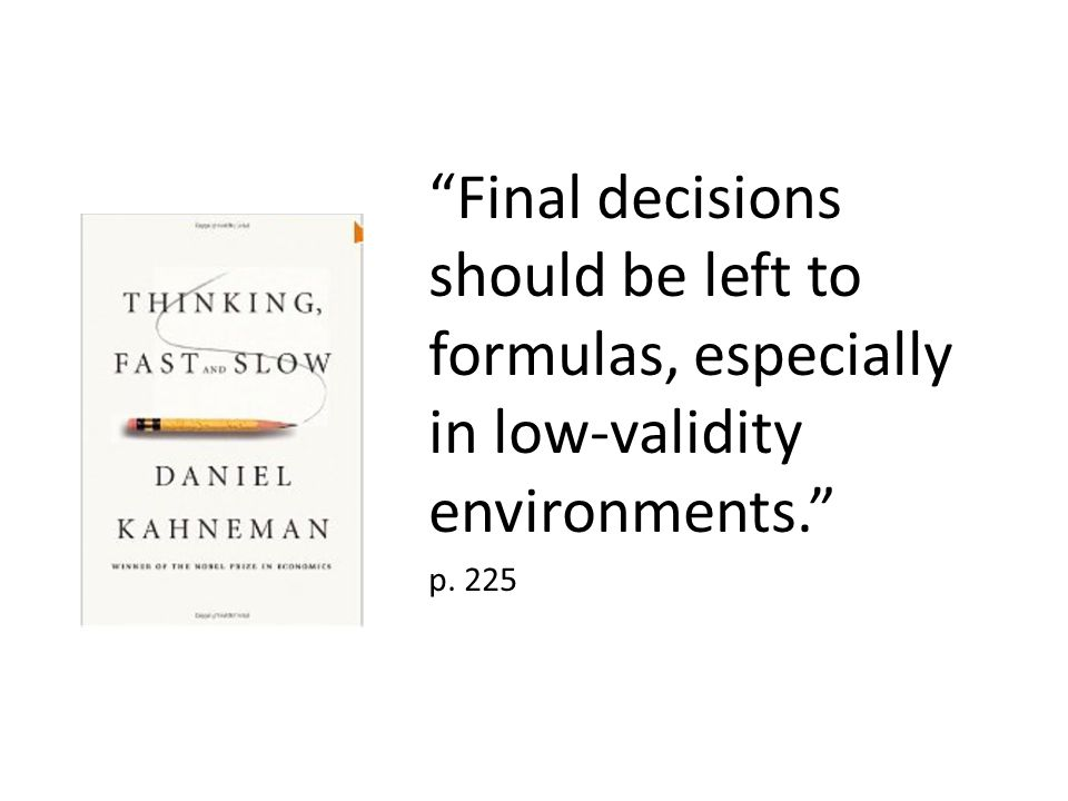 """""""Final decisions should be left to formulas, especially in low-validity environments."""" p. 225"""