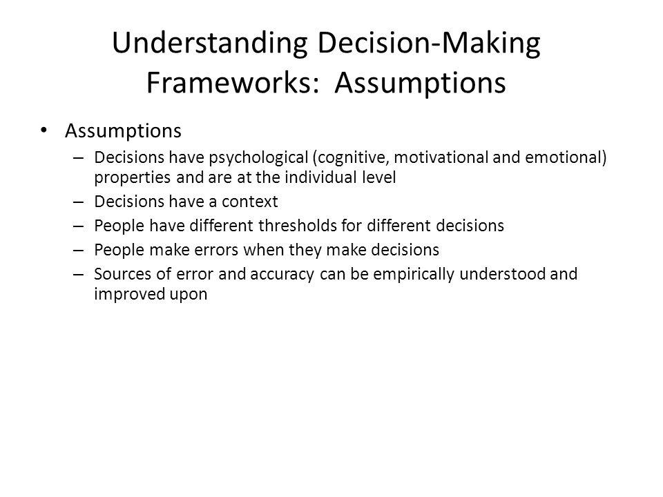 Understanding Decision-Making Frameworks: Assumptions Assumptions – Decisions have psychological (cognitive, motivational and emotional) properties an