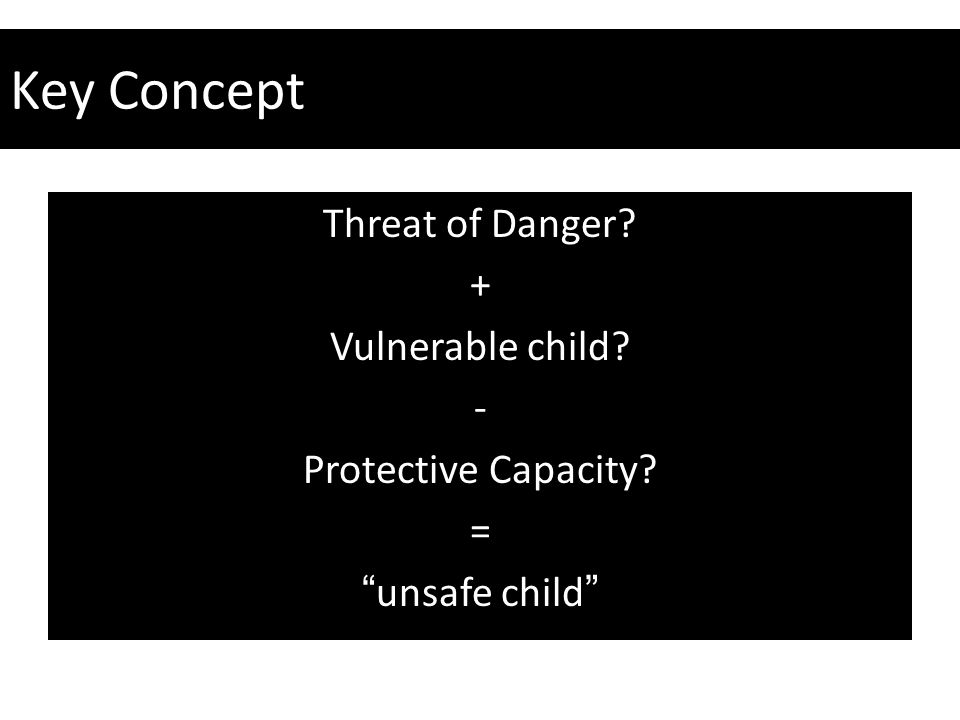 """Key Concept Threat of Danger? + Vulnerable child? - Protective Capacity? = """"unsafe child"""""""