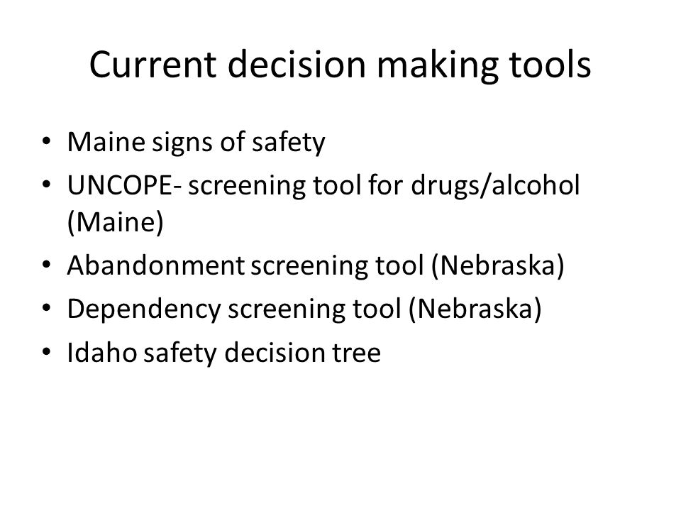 Current decision making tools Maine signs of safety UNCOPE- screening tool for drugs/alcohol (Maine) Abandonment screening tool (Nebraska) Dependency