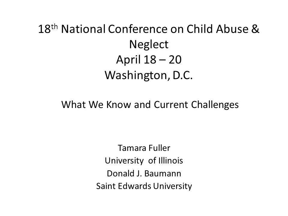 18 th National Conference on Child Abuse & Neglect April 18 – 20 Washington, D.C. Tamara Fuller University of Illinois Donald J. Baumann Saint Edwards