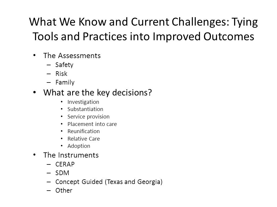 What We Know and Current Challenges: Tying Tools and Practices into Improved Outcomes The Assessments – Safety – Risk – Family What are the key decisi