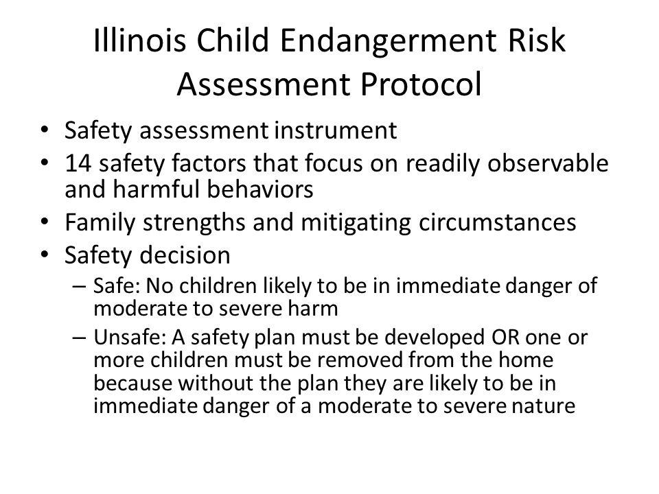 Illinois Child Endangerment Risk Assessment Protocol Safety assessment instrument 14 safety factors that focus on readily observable and harmful behav