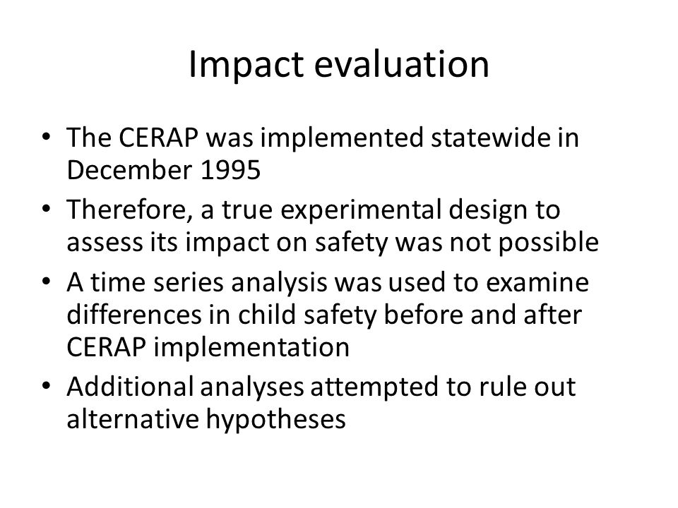 Impact evaluation The CERAP was implemented statewide in December 1995 Therefore, a true experimental design to assess its impact on safety was not po