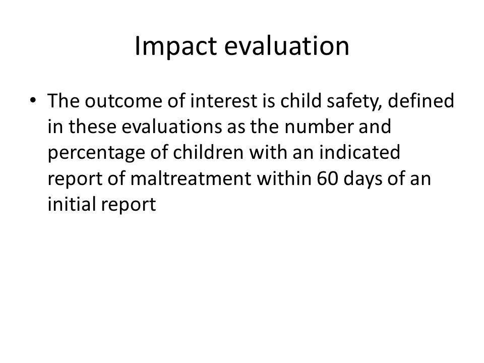 Impact evaluation The outcome of interest is child safety, defined in these evaluations as the number and percentage of children with an indicated rep