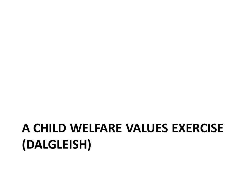 A CHILD WELFARE VALUES EXERCISE (DALGLEISH)