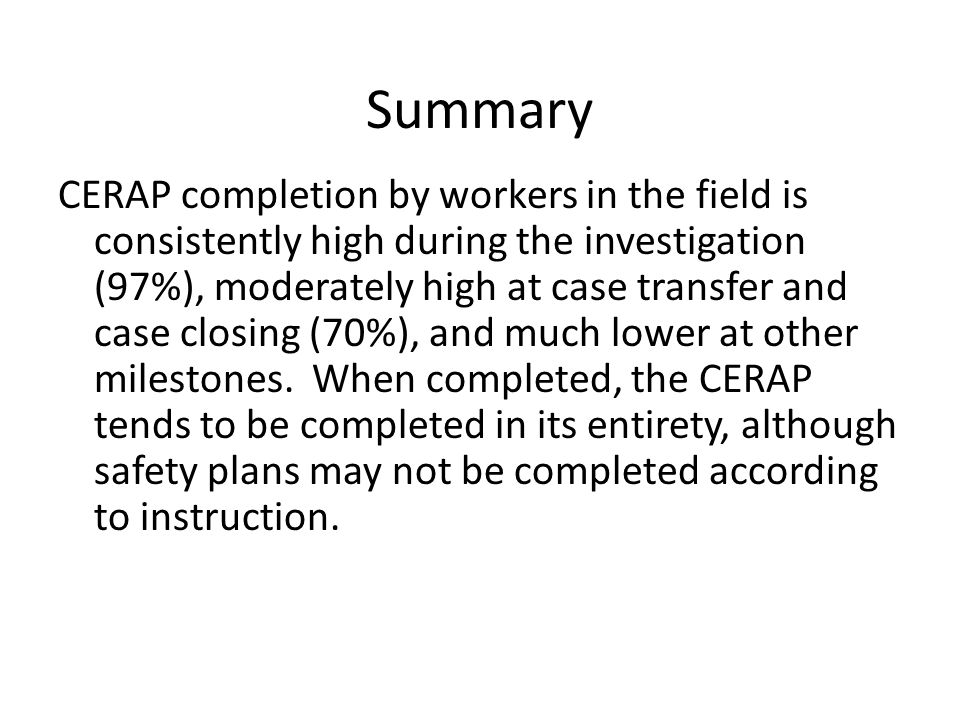 Summary CERAP completion by workers in the field is consistently high during the investigation (97%), moderately high at case transfer and case closin