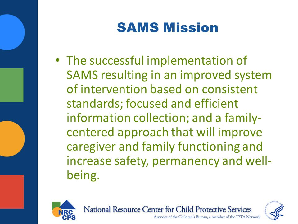 SAMS Mission The successful implementation of SAMS resulting in an improved system of intervention based on consistent standards; focused and efficien