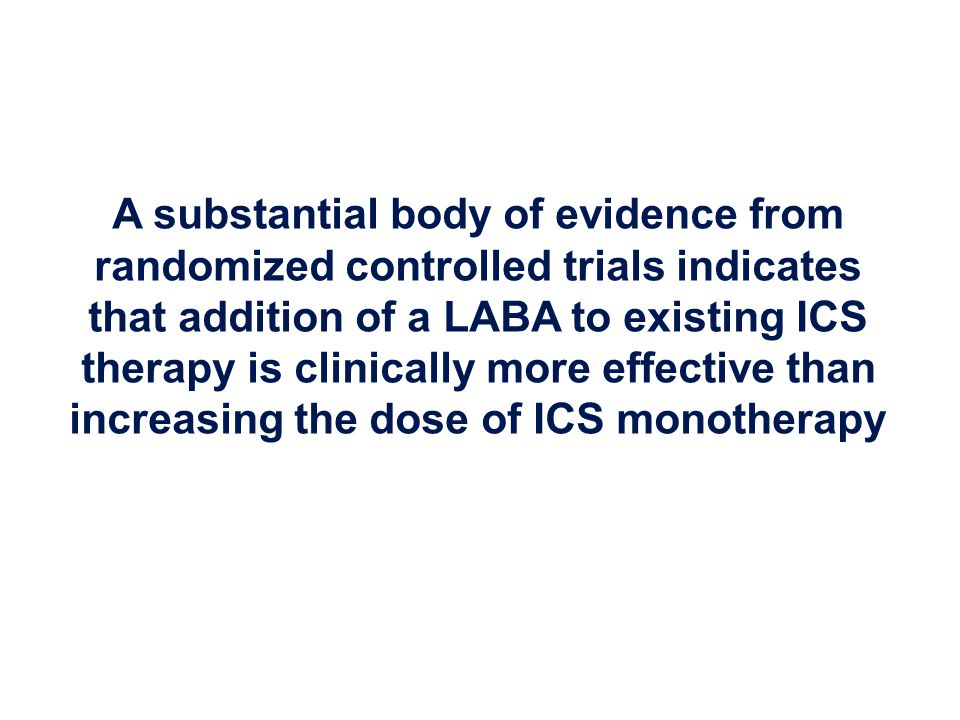 A substantial body of evidence from randomized controlled trials indicates that addition of a LABA to existing ICS therapy is clinically more effective than increasing the dose of ICS monotherapy