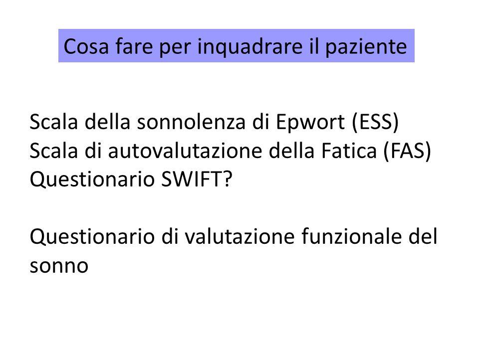 Cosa fare per inquadrare il paziente Scala della sonnolenza di Epwort (ESS) Scala di autovalutazione della Fatica (FAS) Questionario SWIFT.