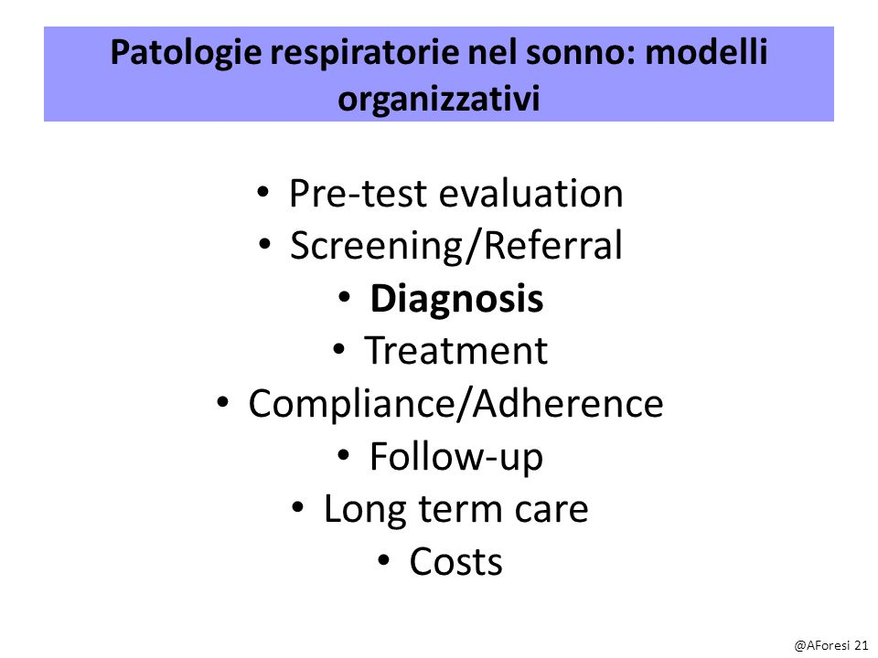 Patologie respiratorie nel sonno: modelli organizzativi Pre-test evaluation Screening/Referral Diagnosis Treatment Compliance/Adherence Follow-up Long term care Costs @AForesi 21