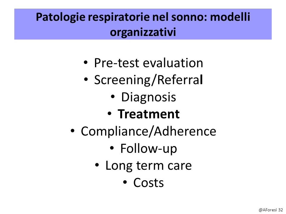 Patologie respiratorie nel sonno: modelli organizzativi Pre-test evaluation Screening/Referral Diagnosis Treatment Compliance/Adherence Follow-up Long term care Costs @AForesi 32
