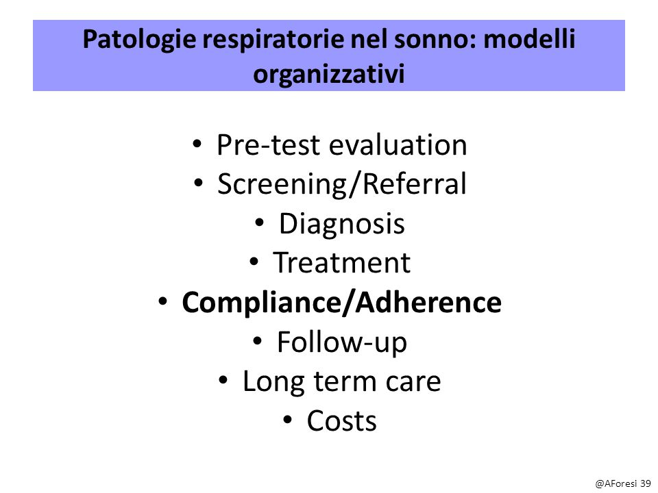 Patologie respiratorie nel sonno: modelli organizzativi Pre-test evaluation Screening/Referral Diagnosis Treatment Compliance/Adherence Follow-up Long term care Costs @AForesi 39