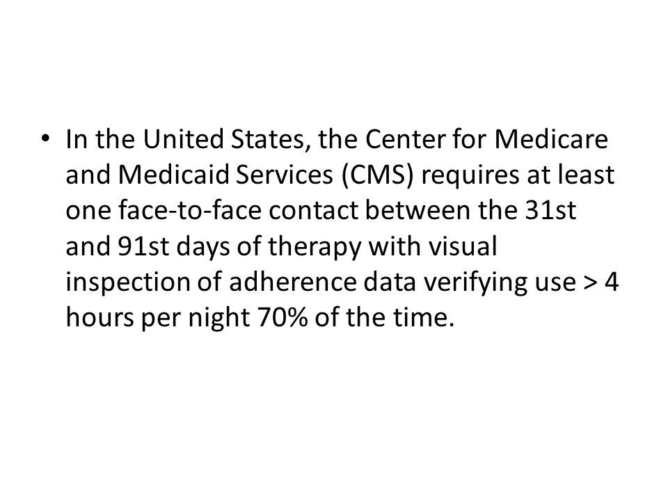 In the United States, the Center for Medicare and Medicaid Services (CMS) requires at least one face-to-face contact between the 31st and 91st days of therapy with visual inspection of adherence data verifying use > 4 hours per night 70% of the time.