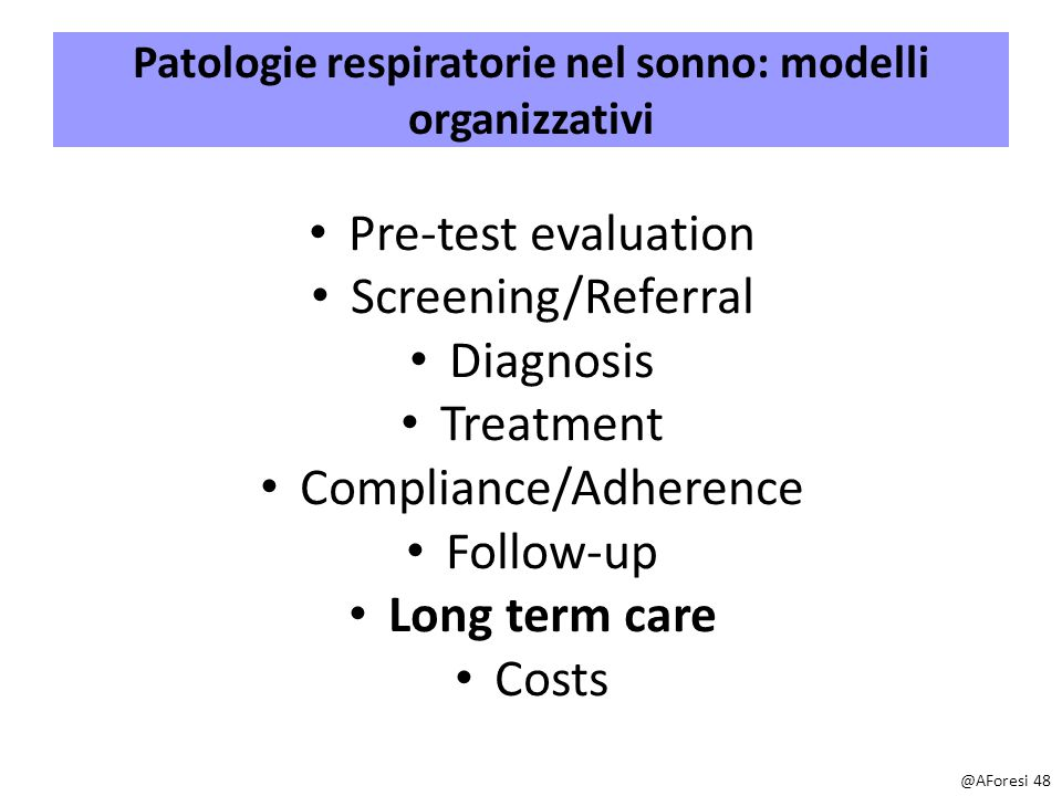 Patologie respiratorie nel sonno: modelli organizzativi Pre-test evaluation Screening/Referral Diagnosis Treatment Compliance/Adherence Follow-up Long term care Costs @AForesi 48