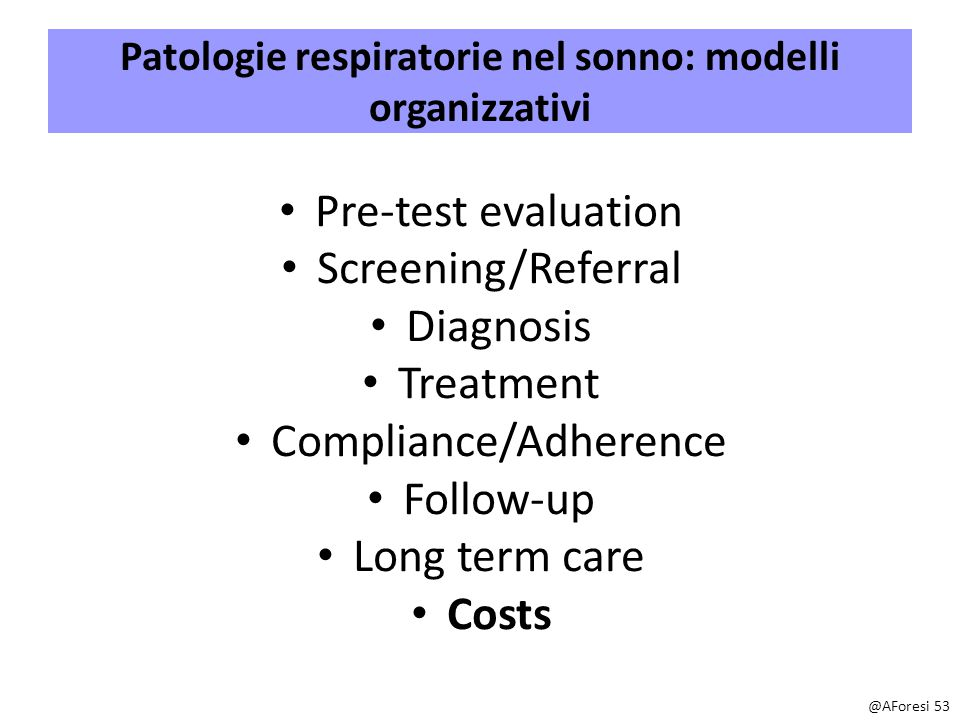 Patologie respiratorie nel sonno: modelli organizzativi Pre-test evaluation Screening/Referral Diagnosis Treatment Compliance/Adherence Follow-up Long term care Costs @AForesi 53