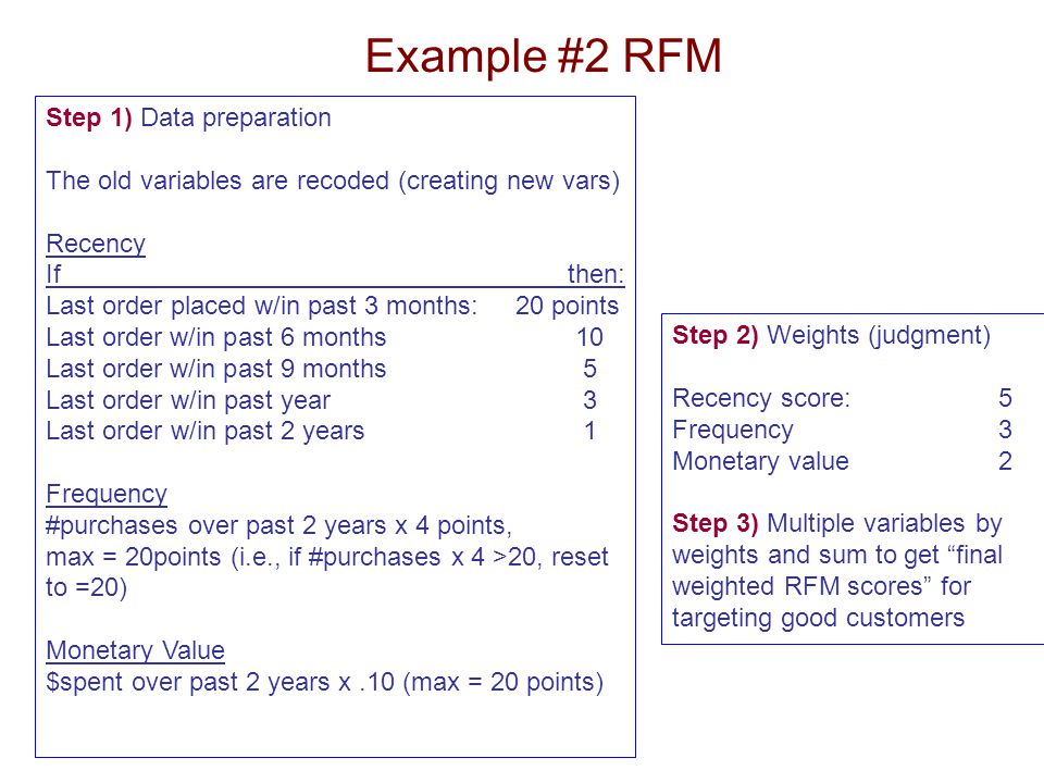 Example #2 RFM Step 1) Data preparation The old variables are recoded (creating new vars) Recency If then: Last order placed w/in past 3 months: 20 po
