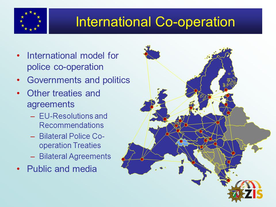International Co-operation International model for police co-operation Governments and politics Other treaties and agreements –EU-Resolutions and Recommendations –Bilateral Police Co- operation Treaties –Bilateral Agreements Public and media