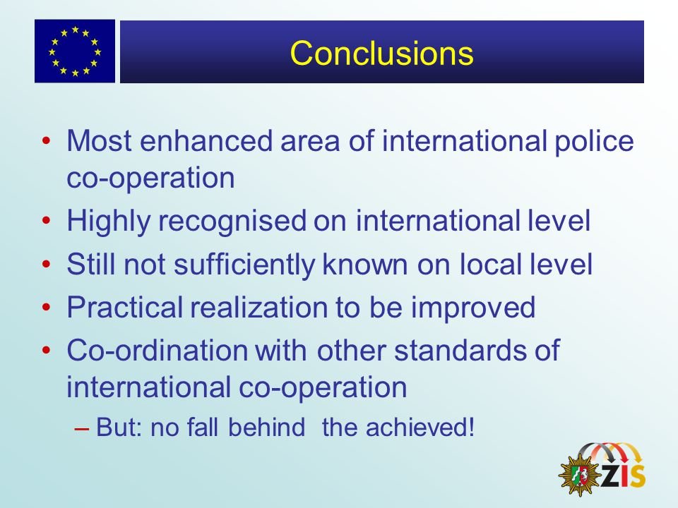Conclusions Most enhanced area of international police co-operation Highly recognised on international level Still not sufficiently known on local level Practical realization to be improved Co-ordination with other standards of international co-operation –But: no fall behind the achieved!