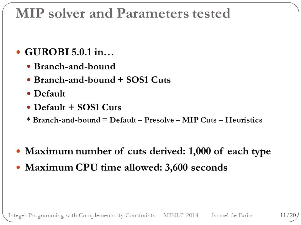MIP solver and Parameters tested GUROBI 5.0.1 in… Branch-and-bound Branch-and-bound + SOS1 Cuts Default Default + SOS1 Cuts * Branch-and-bound = Default – Presolve – MIP Cuts – Heuristics Maximum number of cuts derived: 1,000 of each type Maximum CPU time allowed: 3,600 seconds 11/20Integer Programming with Complementarity Constraints MINLP 2014 Ismael de Farias