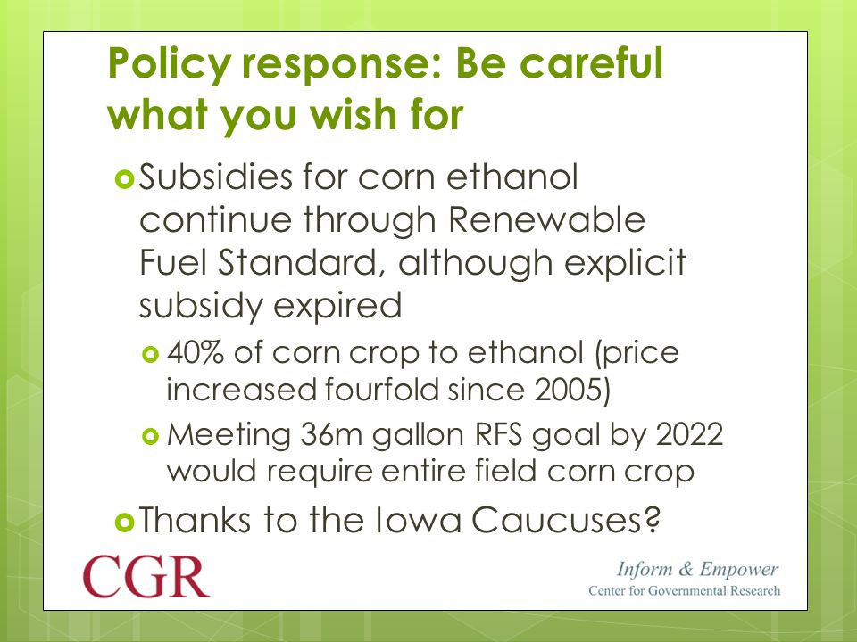 Policy response: Be careful what you wish for  Subsidies for corn ethanol continue through Renewable Fuel Standard, although explicit subsidy expired  40% of corn crop to ethanol (price increased fourfold since 2005)  Meeting 36m gallon RFS goal by 2022 would require entire field corn crop  Thanks to the Iowa Caucuses?