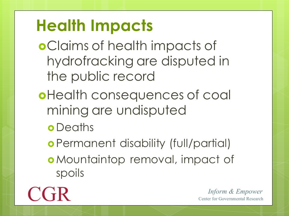 Health Impacts  Claims of health impacts of hydrofracking are disputed in the public record  Health consequences of coal mining are undisputed  Deaths  Permanent disability (full/partial)  Mountaintop removal, impact of spoils