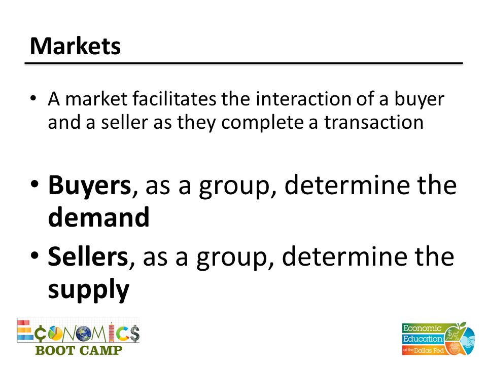 Markets A market facilitates the interaction of a buyer and a seller as they complete a transaction Buyers, as a group, determine the demand Sellers, as a group, determine the supply