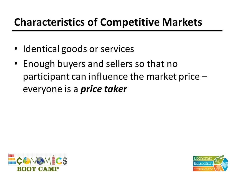 Characteristics of Competitive Markets Identical goods or services Enough buyers and sellers so that no participant can influence the market price – everyone is a price taker